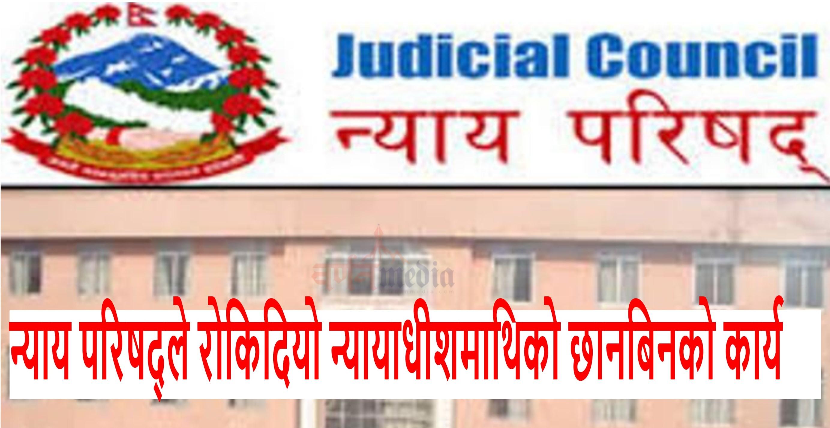 न्याय परिषद्ले राेकिदियाे न्यायाधीशमाथिको छानबिनको कार्य
